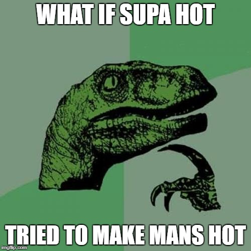 Philosoraptor Meme | WHAT IF SUPA HOT TRIED TO MAKE MANS HOT | image tagged in memes,philosoraptor | made w/ Imgflip meme maker