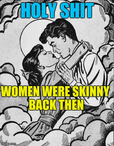 couple in love.. | HOLY SHIT WOMEN WERE SKINNY BACK THEN | image tagged in couple in love | made w/ Imgflip meme maker
