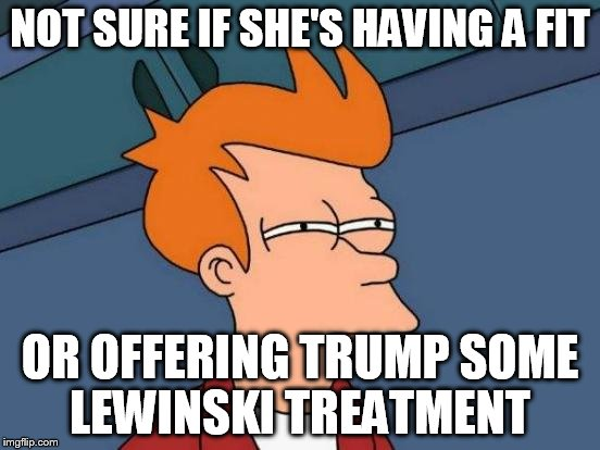 Futurama Fry Meme | NOT SURE IF SHE'S HAVING A FIT OR OFFERING TRUMP SOME LEWINSKI TREATMENT | image tagged in memes,futurama fry | made w/ Imgflip meme maker