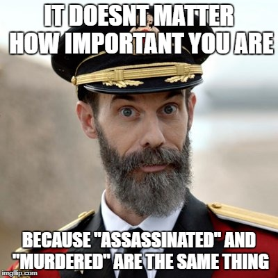 "IT DOESNT MATTER HOW IMPORTANT YOU ARE BECAUSE ""ASSASSINATED"" AND ""MURDERED"" ARE THE SAME THING 