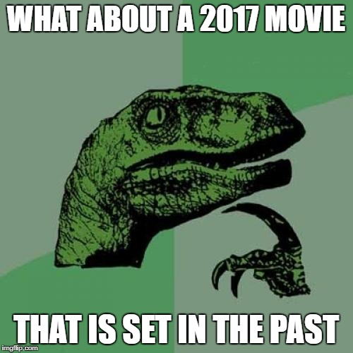 WHAT ABOUT A 2017 MOVIE THAT IS SET IN THE PAST | image tagged in memes,philosoraptor | made w/ Imgflip meme maker