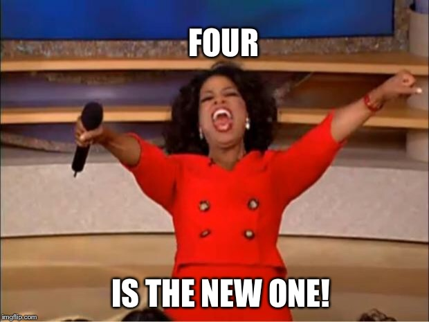 Oprah You Get A Meme | FOUR IS THE NEW ONE! | image tagged in memes,oprah you get a | made w/ Imgflip meme maker