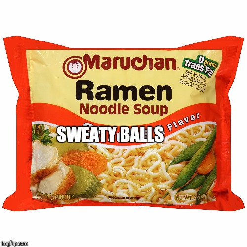 Your fav ramen | SWEATY BALLS | image tagged in funny | made w/ Imgflip meme maker