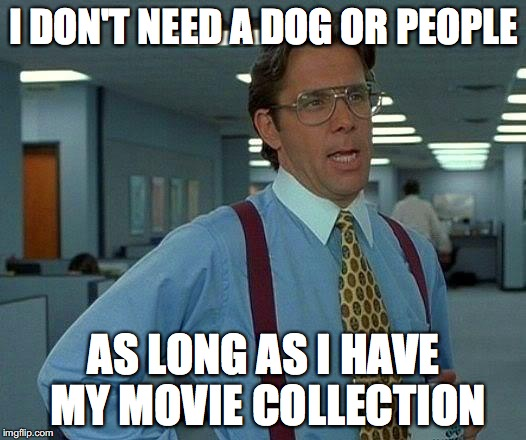 That Would Be Great Meme | I DON'T NEED A DOG OR PEOPLE AS LONG AS I HAVE MY MOVIE COLLECTION | image tagged in memes,that would be great | made w/ Imgflip meme maker