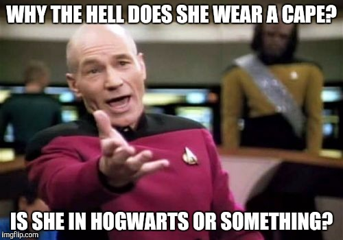 Picard Wtf Meme | WHY THE HELL DOES SHE WEAR A CAPE? IS SHE IN HOGWARTS OR SOMETHING? | image tagged in memes,picard wtf | made w/ Imgflip meme maker