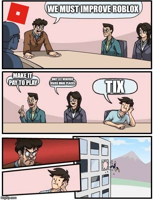 Boardroom Meeting Suggestion Meme | WE MUST IMPROVE ROBLOX MAKE IT PAY TO PLAY ONLY LET VERIFIED USERS MAKE PLACES TIX | image tagged in memes,boardroom meeting suggestion | made w/ Imgflip meme maker