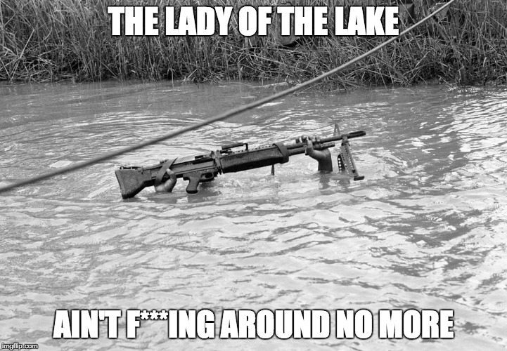 Lady of the lake | THE LADY OF THE LAKE AIN'T F***ING AROUND NO MORE | image tagged in lady of the lake,military humor,us military,assault weapons,weapons | made w/ Imgflip meme maker