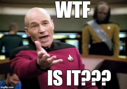 Picard Wtf Meme | WTF IS IT??? | image tagged in memes,picard wtf | made w/ Imgflip meme maker