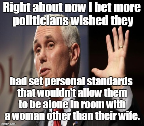 Right about now I bet more politicians wished they had set personal standards that wouldn't allow them to be alone in room with a woman othe | made w/ Imgflip meme maker