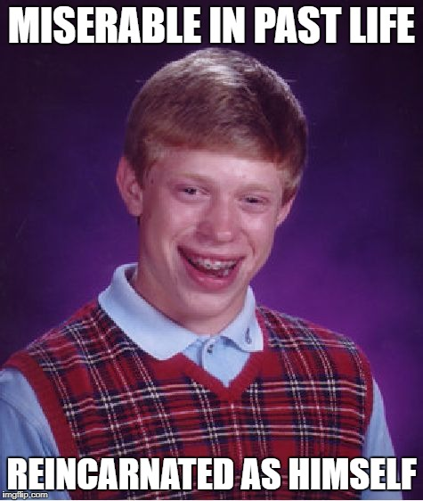 Bad Luck Brian Meme | MISERABLE IN PAST LIFE REINCARNATED AS HIMSELF | image tagged in memes,bad luck brian | made w/ Imgflip meme maker