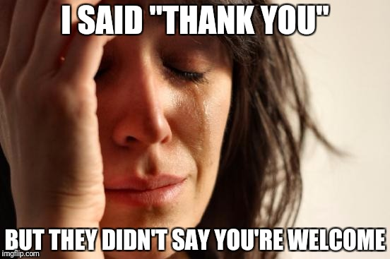 "First World Problems Meme | I SAID ""THANK YOU"" BUT THEY DIDN'T SAY YOU'RE WELCOME 