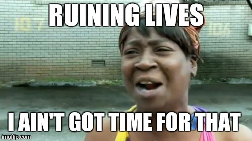 Aint Nobody Got Time For That Meme | RUINING LIVES I AIN'T GOT TIME FOR THAT | image tagged in memes,aint nobody got time for that | made w/ Imgflip meme maker