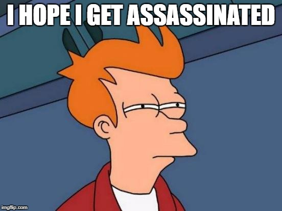 I HOPE I GET ASSASSINATED | image tagged in memes,futurama fry | made w/ Imgflip meme maker