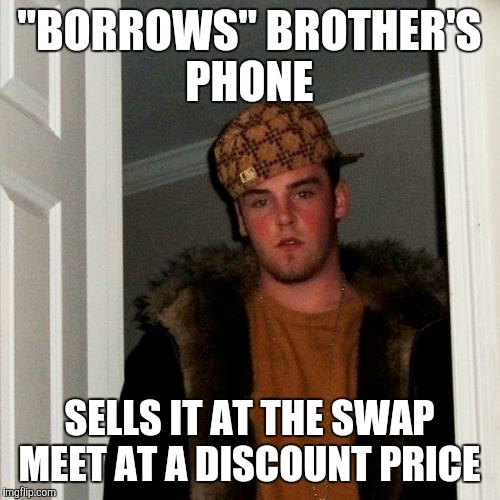 "Scumbag Steve Meme | ""BORROWS"" BROTHER'S PHONE SELLS IT AT THE SWAP MEET AT A DISCOUNT PRICE 