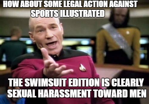 Picard Wtf Meme | HOW ABOUT SOME LEGAL ACTION AGAINST SPORTS ILLUSTRATED THE SWIMSUIT EDITION IS CLEARLY SEXUAL HARASSMENT TOWARD MEN | image tagged in memes,picard wtf | made w/ Imgflip meme maker