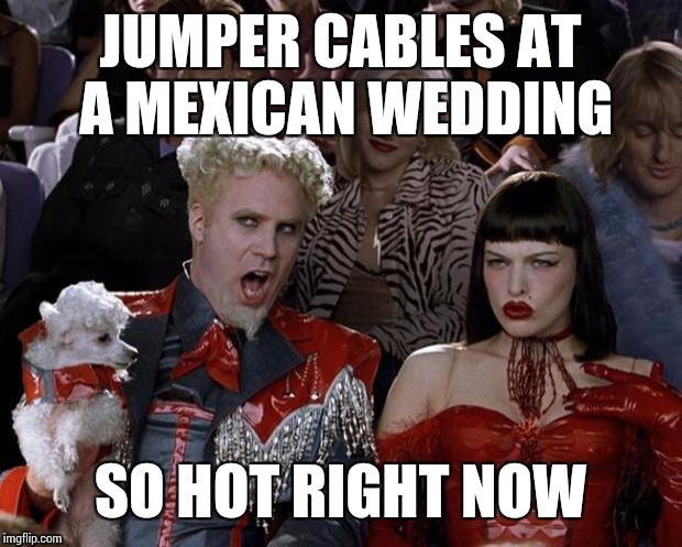 Mugatu So Hot Right Now Meme | JUMPER CABLES AT A MEXICAN WEDDING SO HOT RIGHT NOW | image tagged in memes,mugatu so hot right now | made w/ Imgflip meme maker