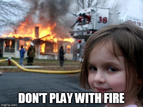 Disaster Girl Meme | DON'T PLAY WITH FIRE | image tagged in memes,disaster girl | made w/ Imgflip meme maker