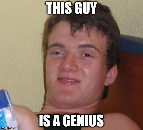 10 Guy Meme | THIS GUY IS A GENIUS | image tagged in memes,10 guy | made w/ Imgflip meme maker