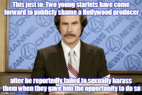 Women are always complaining about something. Downvoteable Memes Week, a socrates event - 12/11 to 12/17. | This just in: Two young starlets have come forward to publicly shame a Hollywood producer after he reportedly failed to sexually harass them | image tagged in memes,ron burgundy,downvoteable memes week,downvotes,downvotable memes week,just for fun | made w/ Imgflip meme maker