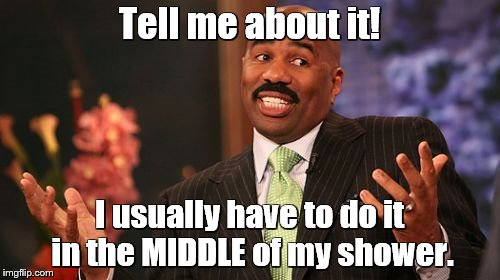 Steve Harvey Meme | Tell me about it! I usually have to do it in the MIDDLE of my shower. | image tagged in memes,steve harvey | made w/ Imgflip meme maker