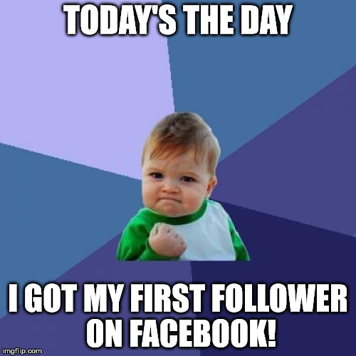 Success Kid | TODAY'S THE DAY I GOT MY FIRST FOLLOWER ON FACEBOOK! | image tagged in memes,success kid | made w/ Imgflip meme maker