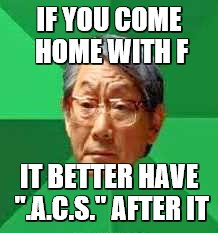 "IF YOU COME HOME WITH F IT BETTER HAVE "".A.C.S."" AFTER IT 