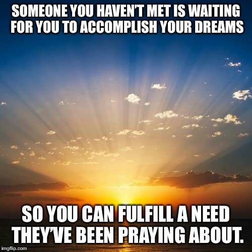 Sunrise | SOMEONE YOU HAVEN'T MET IS WAITING FOR YOU TO ACCOMPLISH YOUR DREAMS SO YOU CAN FULFILL A NEED THEY'VE BEEN PRAYING ABOUT. | image tagged in sunrise | made w/ Imgflip meme maker