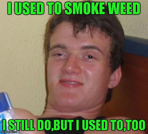 The circle of weed! | I USED TO SMOKE WEED I STILL DO,BUT I USED TO,TOO | image tagged in memes,10 guy,weed,powermetalhead,funny,marijuana | made w/ Imgflip meme maker
