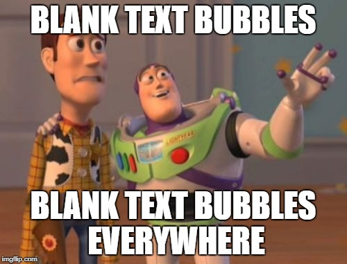 X, X Everywhere Meme | BLANK TEXT BUBBLES BLANK TEXT BUBBLES EVERYWHERE | image tagged in memes,x,x everywhere,x x everywhere | made w/ Imgflip meme maker
