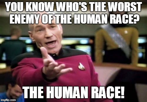 Picard Wtf Meme | YOU KNOW WHO'S THE WORST ENEMY OF THE HUMAN RACE? THE HUMAN RACE! | image tagged in memes,picard wtf | made w/ Imgflip meme maker