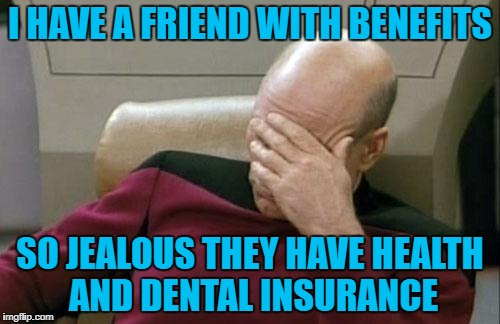 Captain Picard Facepalm Meme | I HAVE A FRIEND WITH BENEFITS SO JEALOUS THEY HAVE HEALTH AND DENTAL INSURANCE | image tagged in memes,captain picard facepalm,americanpenguin | made w/ Imgflip meme maker