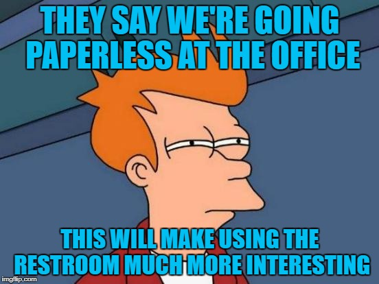 Futurama Fry | THEY SAY WE'RE GOING PAPERLESS AT THE OFFICE THIS WILL MAKE USING THE RESTROOM MUCH MORE INTERESTING | image tagged in memes,futurama fry,americanpenguin | made w/ Imgflip meme maker