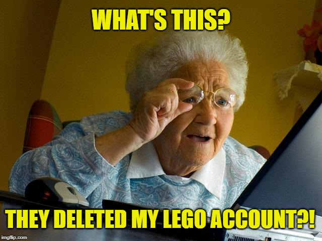 Grandma Finds The Internet Meme | WHAT'S THIS? THEY DELETED MY LEGO ACCOUNT?! | image tagged in memes,grandma finds the internet | made w/ Imgflip meme maker