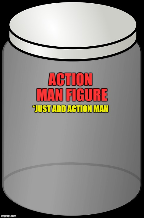 ACTION MAN FIGURE *JUST ADD ACTION MAN | made w/ Imgflip meme maker