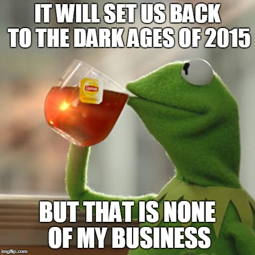 But Thats None Of My Business Meme | IT WILL SET US BACK TO THE DARK AGES OF 2015 BUT THAT IS NONE OF MY BUSINESS | image tagged in memes,but thats none of my business,kermit the frog | made w/ Imgflip meme maker