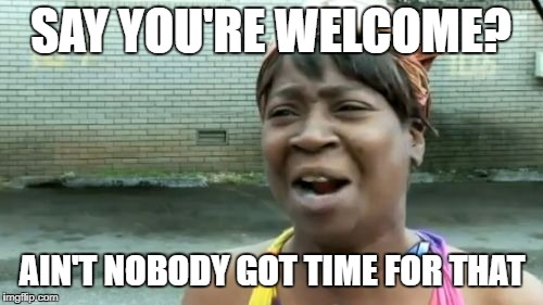 Aint Nobody Got Time For That Meme | SAY YOU'RE WELCOME? AIN'T NOBODY GOT TIME FOR THAT | image tagged in memes,aint nobody got time for that | made w/ Imgflip meme maker