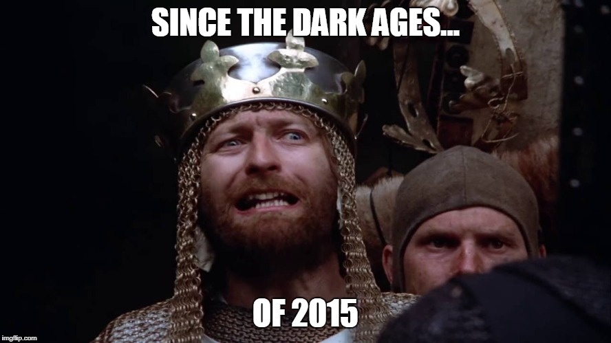 SINCE THE DARK AGES... OF 2015 | made w/ Imgflip meme maker
