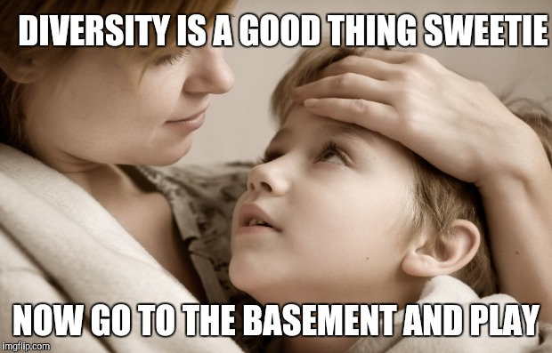 DIVERSITY IS A GOOD THING SWEETIE NOW GO TO THE BASEMENT AND PLAY | made w/ Imgflip meme maker