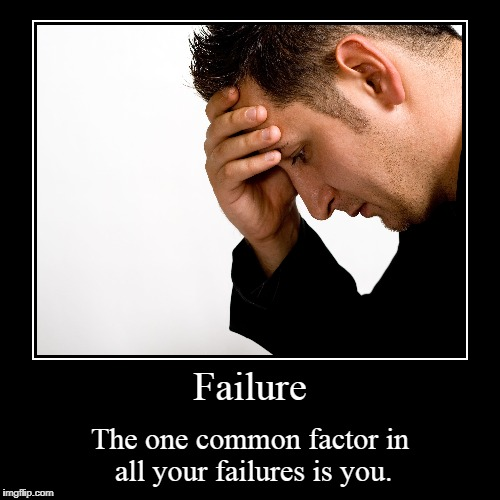 Failure | The one common factor in all your failures is you. | image tagged in funny,demotivationals | made w/ Imgflip demotivational maker