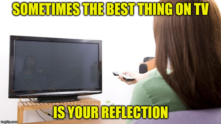 Get Up, Get Out, Enjoy Life | SOMETIMES THE BEST THING ON TV IS YOUR REFLECTION | image tagged in watching tv,memes,what if i told you,aint nobody got time for that | made w/ Imgflip meme maker