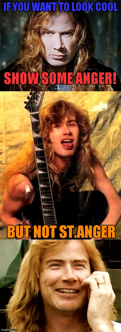 Seeing that there's no Bad Pun template about metal,I decided to make one myself! | IF YOU WANT TO LOOK COOL BUT NOT ST.ANGER SHOW SOME ANGER! | image tagged in memes,bad pun dave mustaine,megadeth,metallica,thrash metal,powermetalhead | made w/ Imgflip meme maker