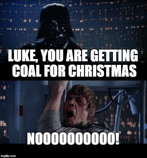 Star Wars No Meme | LUKE, YOU ARE GETTING COAL FOR CHRISTMAS NOOOOOOOOOO! | image tagged in memes,star wars no,christmas | made w/ Imgflip meme maker