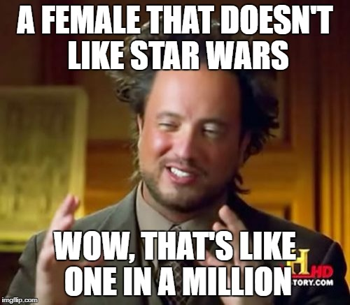 Ancient Aliens Meme | A FEMALE THAT DOESN'T LIKE STAR WARS WOW, THAT'S LIKE ONE IN A MILLION | image tagged in memes,ancient aliens | made w/ Imgflip meme maker