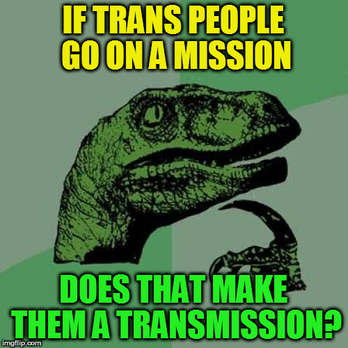Philosoraptor Meme | IF TRANS PEOPLE GO ON A MISSION DOES THAT MAKE THEM A TRANSMISSION? | image tagged in memes,philosoraptor | made w/ Imgflip meme maker