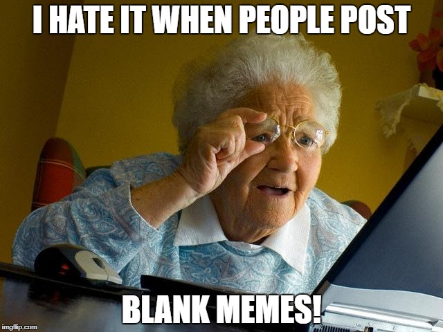 Grandma Finds The Internet Meme | I HATE IT WHEN PEOPLE POST BLANK MEMES! | image tagged in memes,grandma finds the internet | made w/ Imgflip meme maker