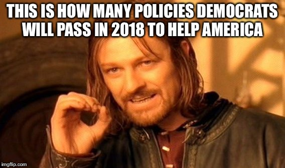 One Does Not Simply Meme | THIS IS HOW MANY POLICIES DEMOCRATS WILL PASS IN 2018 TO HELP AMERICA | image tagged in memes,one does not simply | made w/ Imgflip meme maker