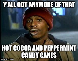 Y'all Got Any More Of That Meme | Y'ALL GOT ANYMORE OF THAT HOT COCOA AND PEPPERMINT CANDY CANES | image tagged in memes,yall got any more of | made w/ Imgflip meme maker
