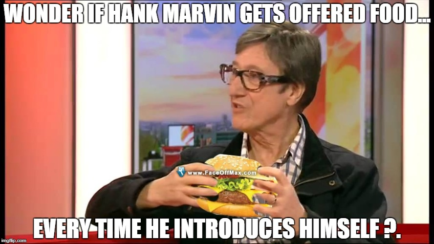 WONDER IF HANK MARVIN GETS OFFERED FOOD... EVERY TIME HE INTRODUCES HIMSELF ?. | image tagged in burger | made w/ Imgflip meme maker