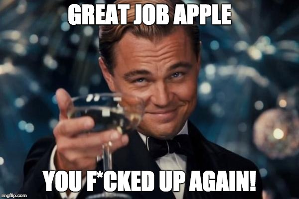 Leonardo Dicaprio Cheers Meme | GREAT JOB APPLE YOU F*CKED UP AGAIN! | image tagged in memes,leonardo dicaprio cheers | made w/ Imgflip meme maker