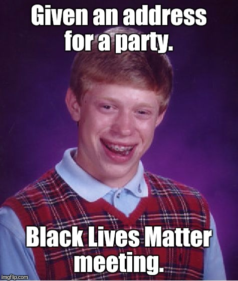 Bad Luck Brian Meme | Given an address for a party. Black Lives Matter meeting. | image tagged in memes,bad luck brian | made w/ Imgflip meme maker